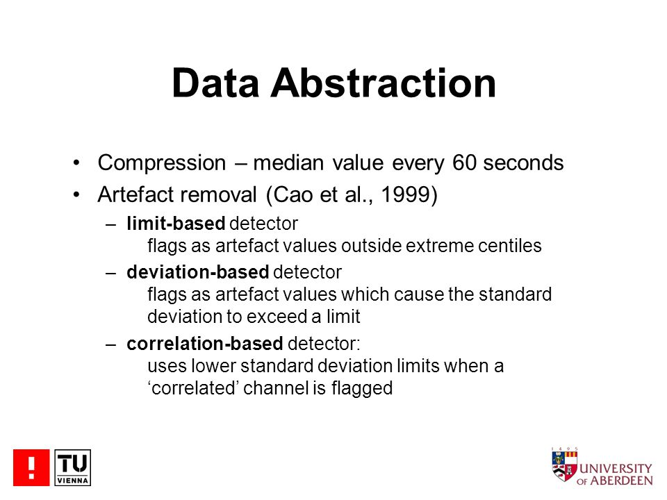 Data Abstraction Compression – median value every 60 seconds Artefact removal (Cao et al., 1999) –limit-based detector flags as artefact values outside extreme centiles –deviation-based detector flags as artefact values which cause the standard deviation to exceed a limit –correlation-based detector: uses lower standard deviation limits when a 'correlated' channel is flagged