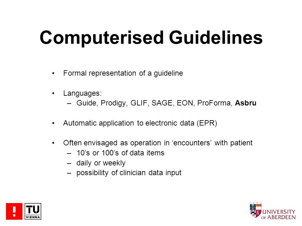 Computerised Guidelines Formal representation of a guideline Languages: –Guide, Prodigy, GLIF, SAGE, EON, ProForma, Asbru Automatic application to electronic data (EPR) Often envisaged as operation in 'encounters' with patient –10's or 100's of data items –daily or weekly –possibility of clinician data input