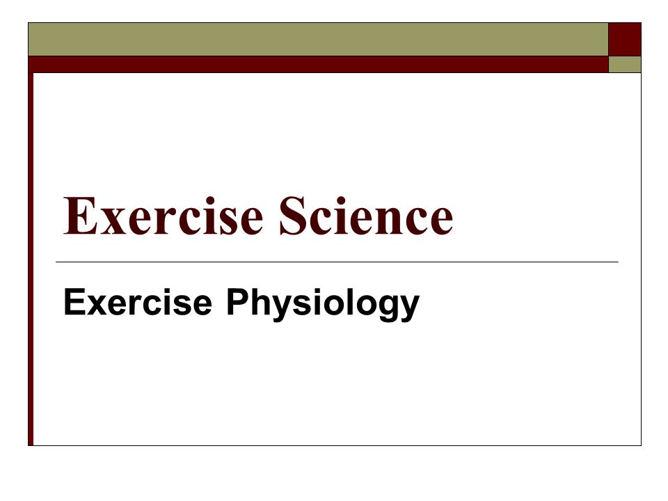 Exercise Physiology – the physiological responses that occur in the body during exercise.