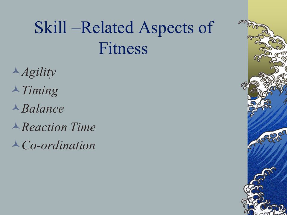 Skill –Related Aspects of Fitness Agility Timing Balance Reaction Time Co-ordination