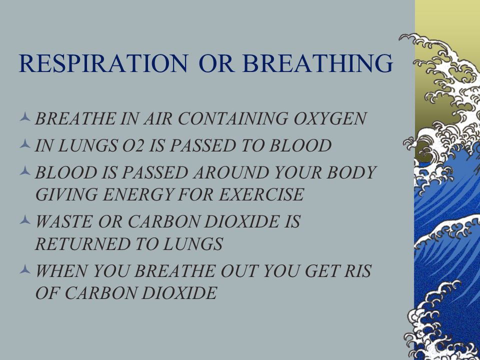 RESPIRATION OR BREATHING BREATHE IN AIR CONTAINING OXYGEN IN LUNGS O2 IS PASSED TO BLOOD BLOOD IS PASSED AROUND YOUR BODY GIVING ENERGY FOR EXERCISE WASTE OR CARBON DIOXIDE IS RETURNED TO LUNGS WHEN YOU BREATHE OUT YOU GET RIS OF CARBON DIOXIDE