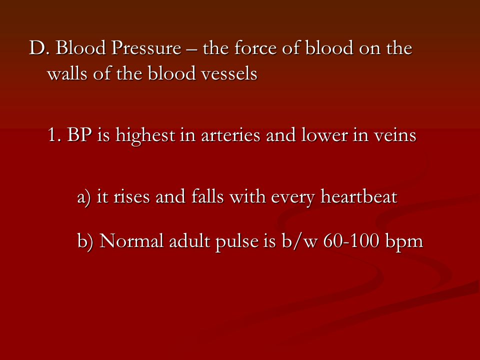 D. Blood Pressure – the force of blood on the walls of the blood vessels 1. BP is highest in arteries and lower in veins a) it rises and falls with ev