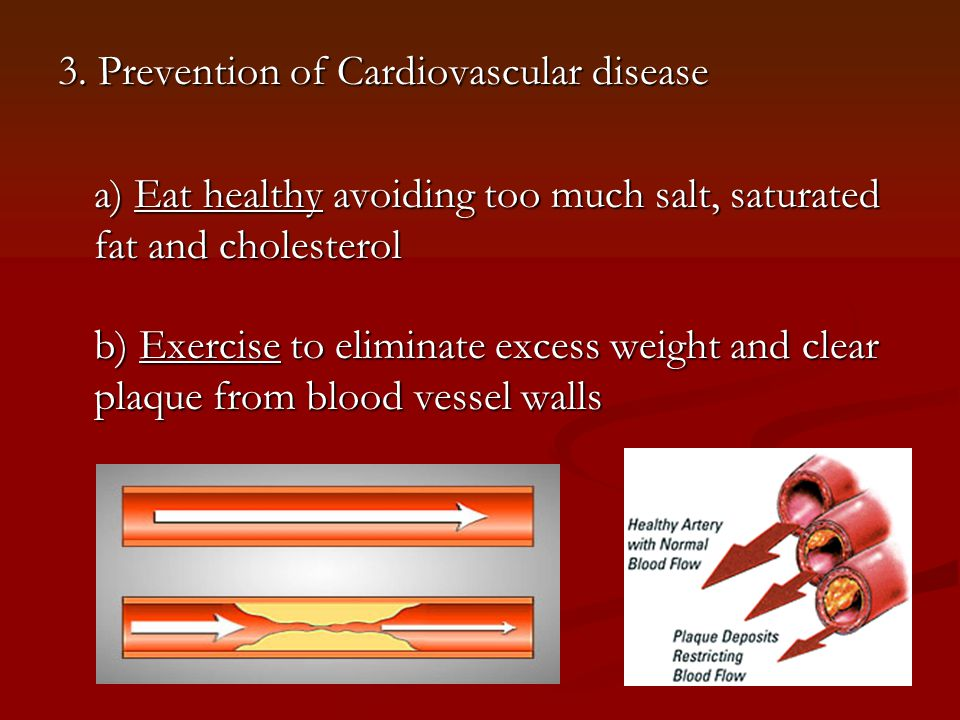 3. Prevention of Cardiovascular disease a) Eat healthy avoiding too much salt, saturated fat and cholesterol b) Exercise to eliminate excess weight an