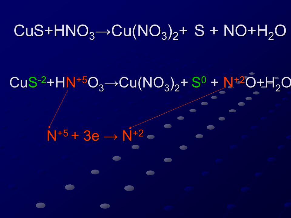 CuS+HNO 3 →Cu(NO 3 ) 2 + S + NO+H 2 O CuS -2 +HN +5 O 3 →Cu(NO 3 ) 2 + S 0 + N +2 O+H 2 O N +5 + 3e → N +2 S -2 – 2e → S 0