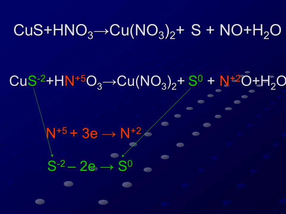 CuS+HNO 3 →Cu(NO 3 ) 2 + S + NO+H 2 O CuS -2 +HN +5 O 3 →Cu(NO 3 ) 2 + S 0 + N +2 O+H 2 O N +5 + 3e → N +2 S -2 – 2e → S 0 6 2 3