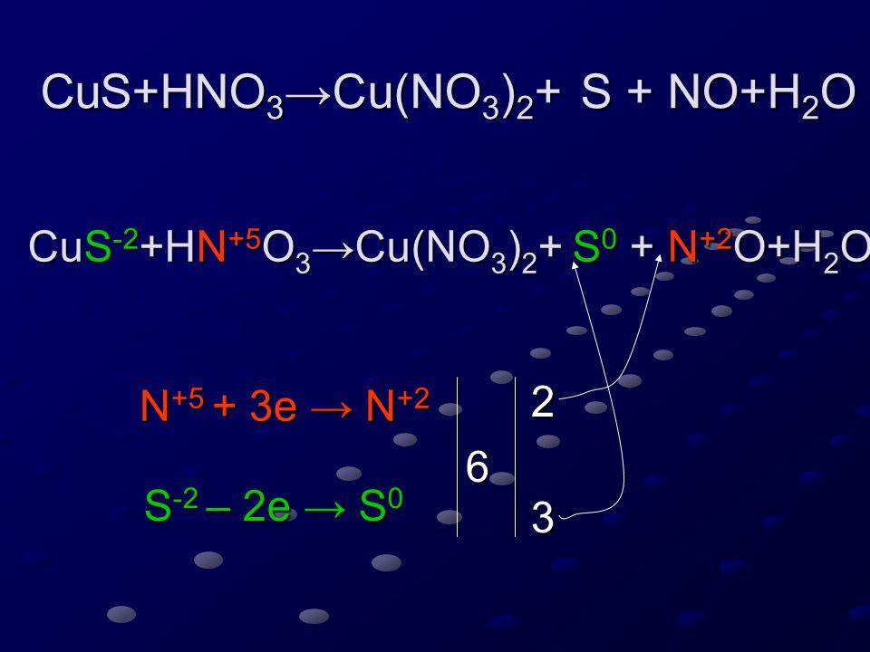 CuS+HNO 3 →Cu(NO 3 ) 2 + S + NO+H 2 O CuS -2 +HN +5 O 3 →Cu(NO 3 ) 2 +3S 0 +2N +2 O+H 2 O N +5 + 3e → N +2 S -2 – 1e → S 0 3 1 3