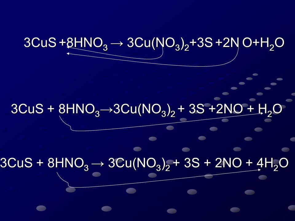 3CuS +8HNO 3 → 3Cu(NO 3 ) 2 +3S +2N O+H 2 O 3CuS + 8HNO 3 → 3Cu(NO 3 ) 2 + 3S + 2NO + 4H 2 O
