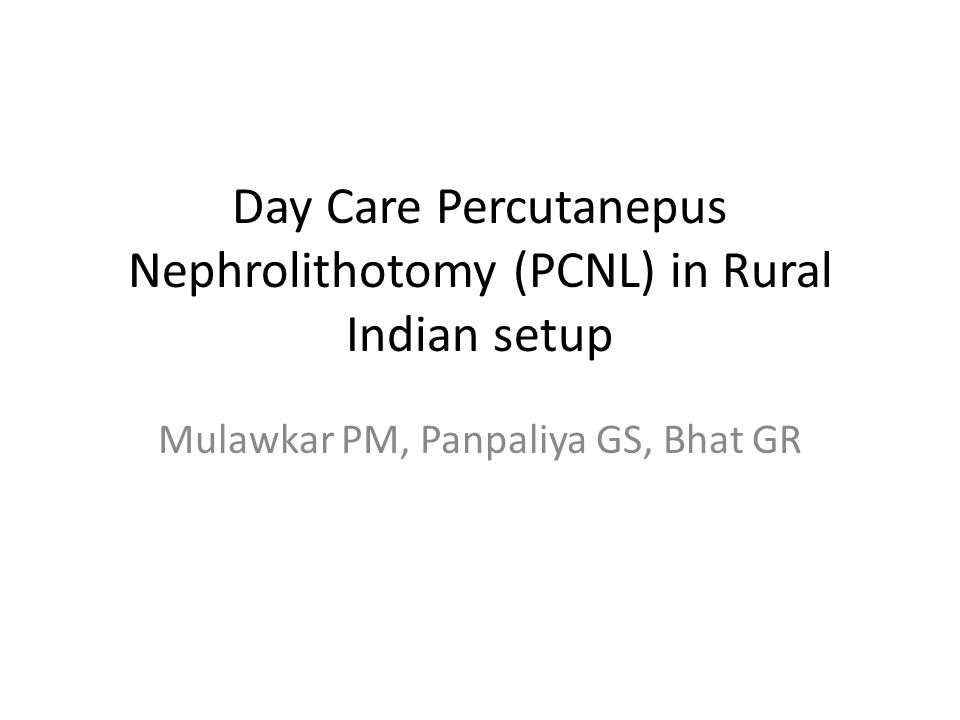Day Care Percutanepus Nephrolithotomy (PCNL) in Rural Indian setup Mulawkar PM, Panpaliya GS, Bhat GR