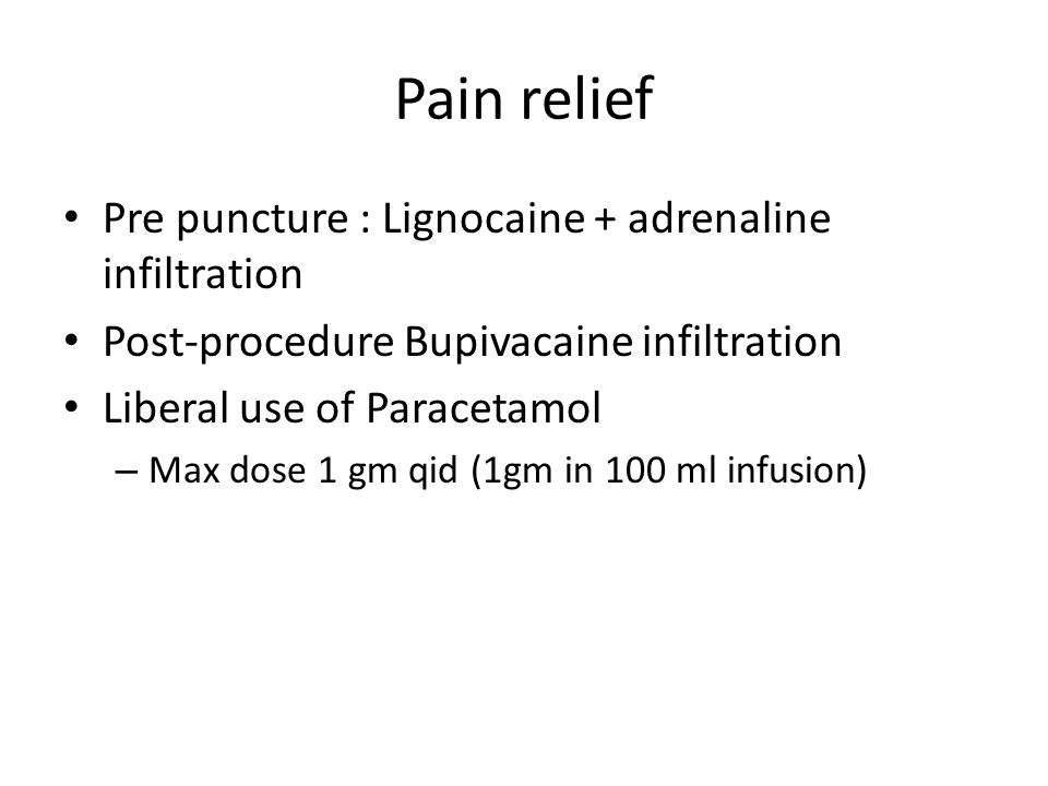 Pain relief Pre puncture : Lignocaine + adrenaline infiltration Post-procedure Bupivacaine infiltration Liberal use of Paracetamol – Max dose 1 gm qid (1gm in 100 ml infusion)