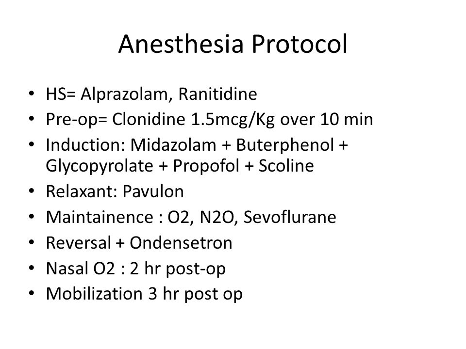 Anesthesia Protocol HS= Alprazolam, Ranitidine Pre-op= Clonidine 1.5mcg/Kg over 10 min Induction: Midazolam + Buterphenol + Glycopyrolate + Propofol + Scoline Relaxant: Pavulon Maintainence : O2, N2O, Sevoflurane Reversal + Ondensetron Nasal O2 : 2 hr post-op Mobilization 3 hr post op