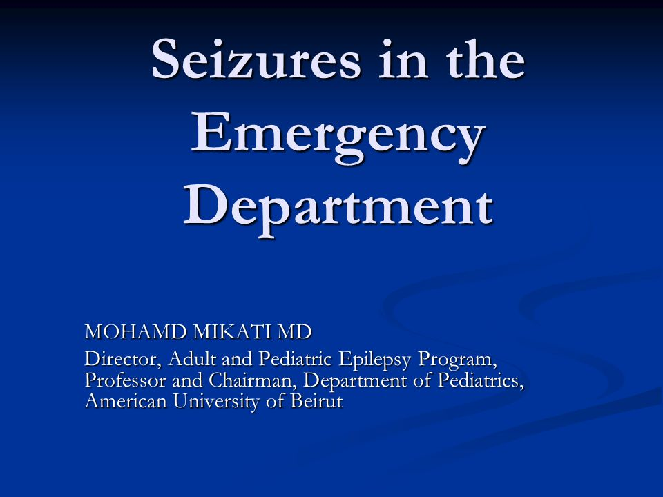 Seizures in the Emergency Department MOHAMD MIKATI MD Director, Adult and Pediatric Epilepsy Program, Professor and Chairman, Department of Pediatrics, American University of Beirut