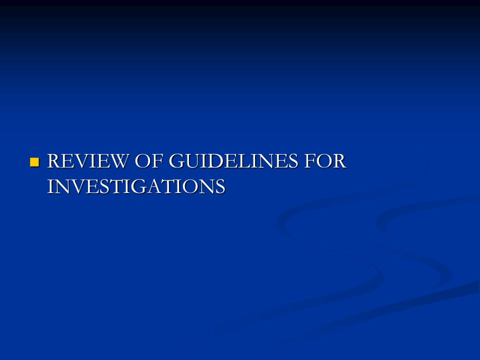 REVIEW OF GUIDELINES FOR INVESTIGATIONS REVIEW OF GUIDELINES FOR INVESTIGATIONS
