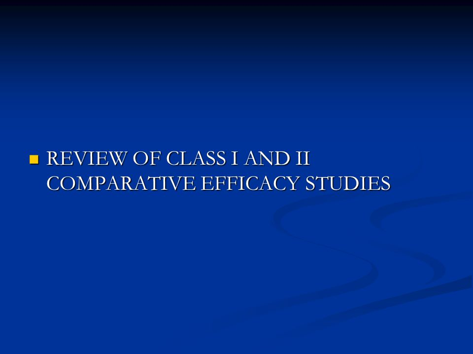 REVIEW OF CLASS I AND II COMPARATIVE EFFICACY STUDIES REVIEW OF CLASS I AND II COMPARATIVE EFFICACY STUDIES