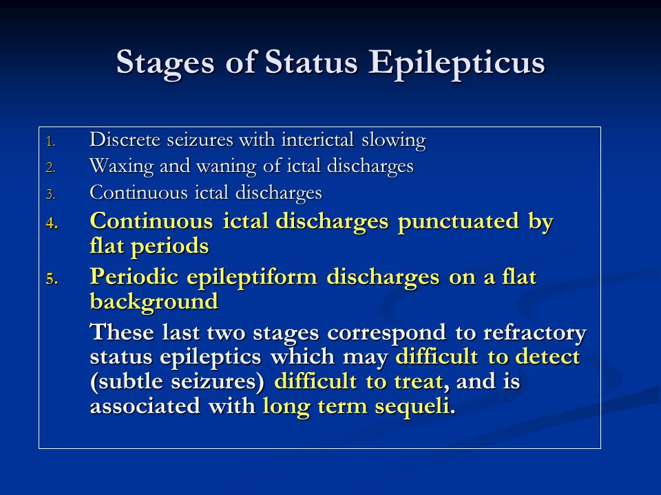 Stages of Status Epilepticus 1. Discrete seizures with interictal slowing 2. Waxing and waning of ictal discharges 3. Continuous ictal discharges 4. C