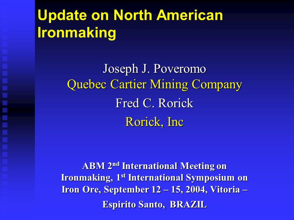 Update on North American Ironmaking Joseph J. Poveromo Quebec Cartier Mining Company Fred C. Rorick Rorick, Inc ABM 2 nd International Meeting on Iron