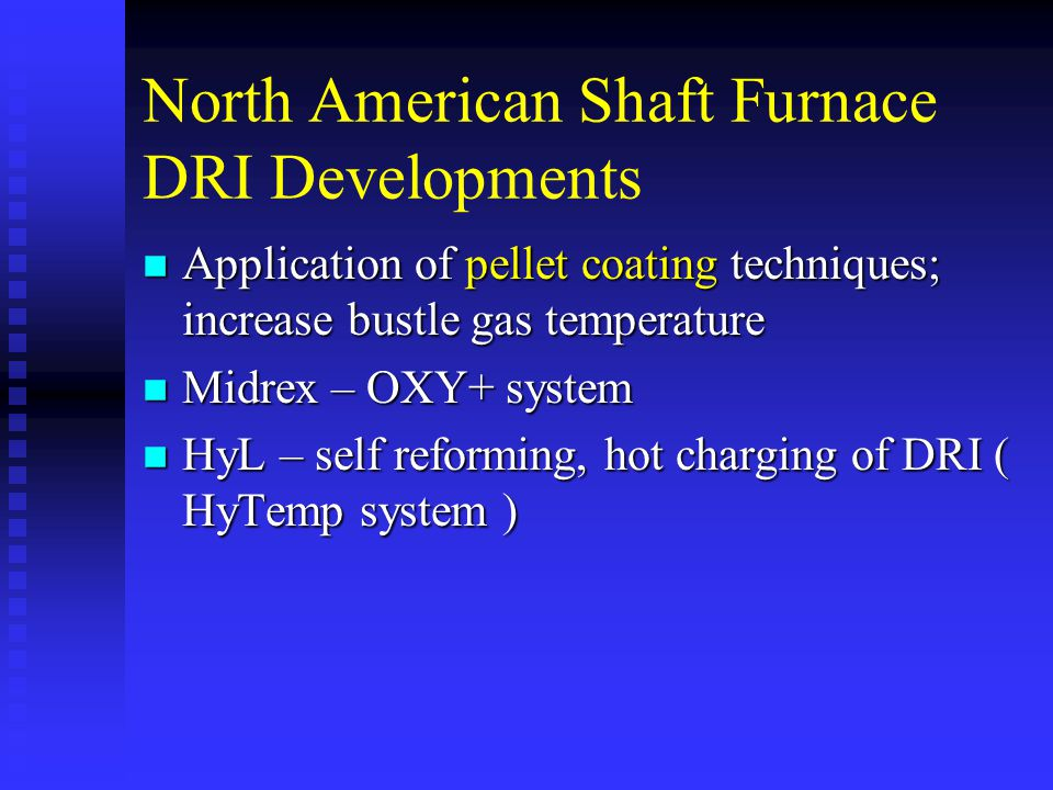 North American Shaft Furnace DRI Developments n Application of pellet coating techniques; increase bustle gas temperature n Midrex – OXY+ system n HyL