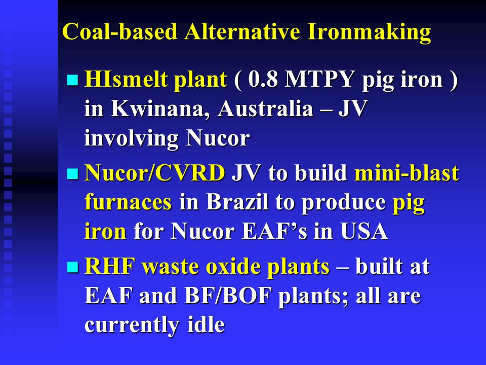 Coal-based Alternative Ironmaking n HIsmelt plant ( 0.8 MTPY pig iron ) in Kwinana, Australia – JV involving Nucor n Nucor/CVRD JV to build mini-blast furnaces in Brazil to produce pig iron for Nucor EAF's in USA n RHF waste oxide plants – built at EAF and BF/BOF plants; all are currently idle