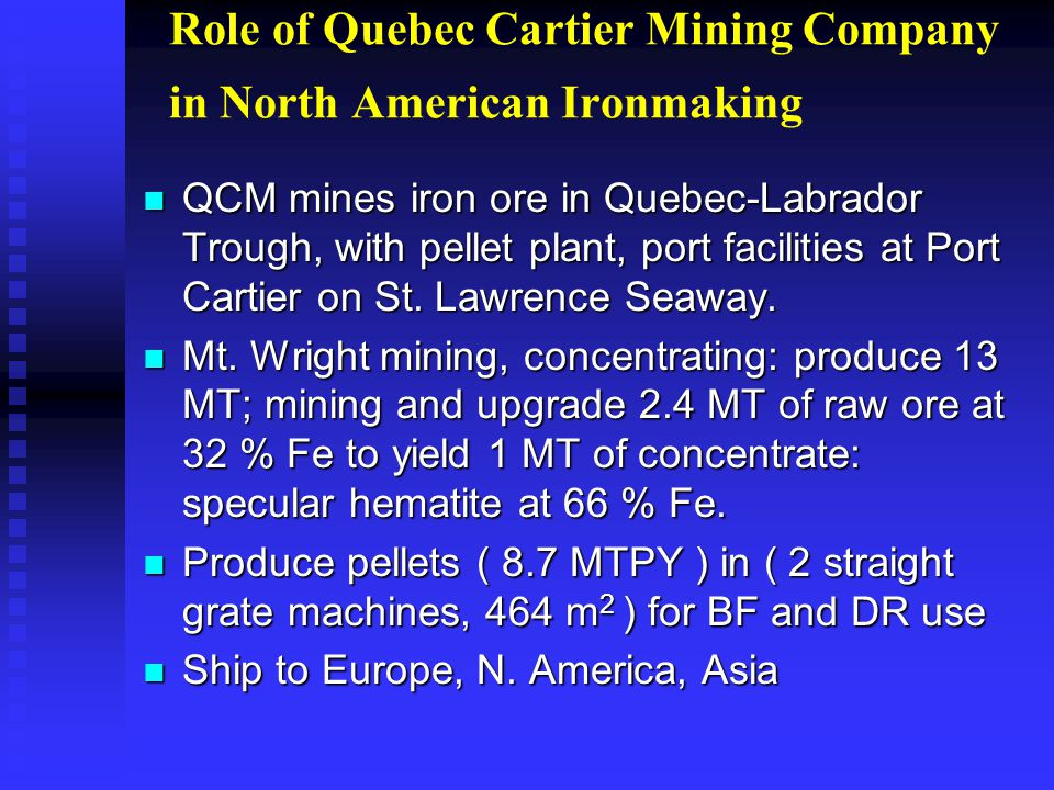 Role of Quebec Cartier Mining Company in North American Ironmaking n QCM mines iron ore in Quebec-Labrador Trough, with pellet plant, port facilities at Port Cartier on St.