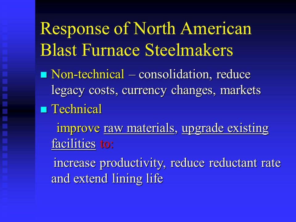 Response of North American Blast Furnace Steelmakers n Non-technical – consolidation, reduce legacy costs, currency changes, markets n Technical improve raw materials, upgrade existing facilities to: improve raw materials, upgrade existing facilities to: increase productivity, reduce reductant rate and extend lining life increase productivity, reduce reductant rate and extend lining life