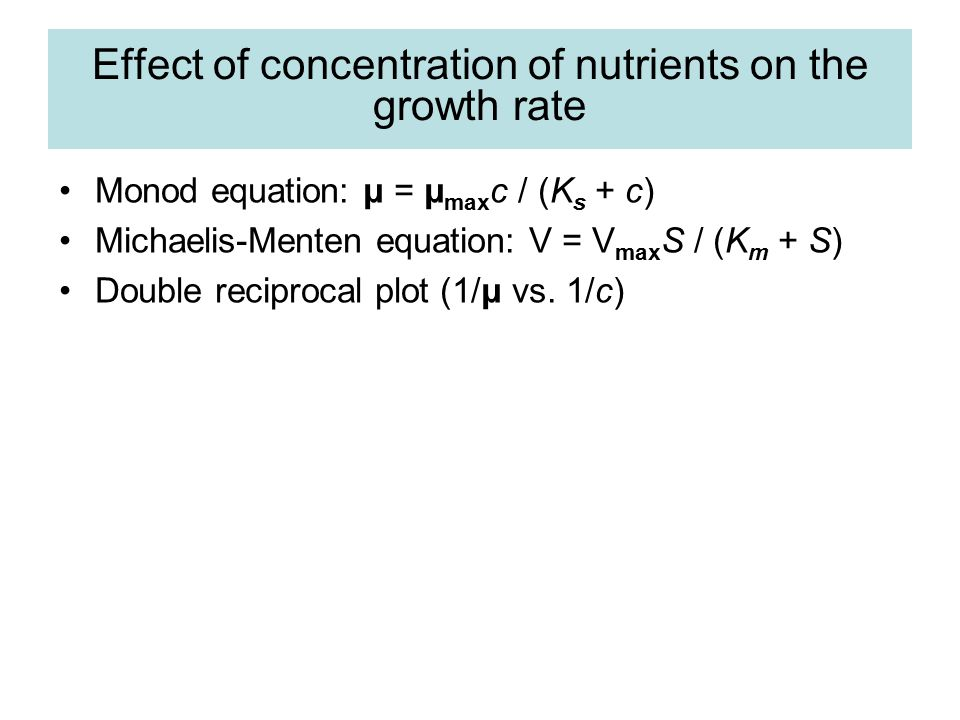 Effect of concentration of nutrients on the growth rate Monod equation: μ = μ max c / (K s + c) Michaelis-Menten equation: V = V max S / (K m + S) Dou