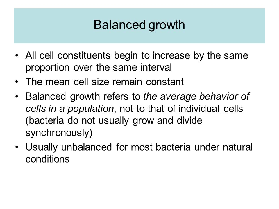 Balanced growth All cell constituents begin to increase by the same proportion over the same interval The mean cell size remain constant Balanced grow