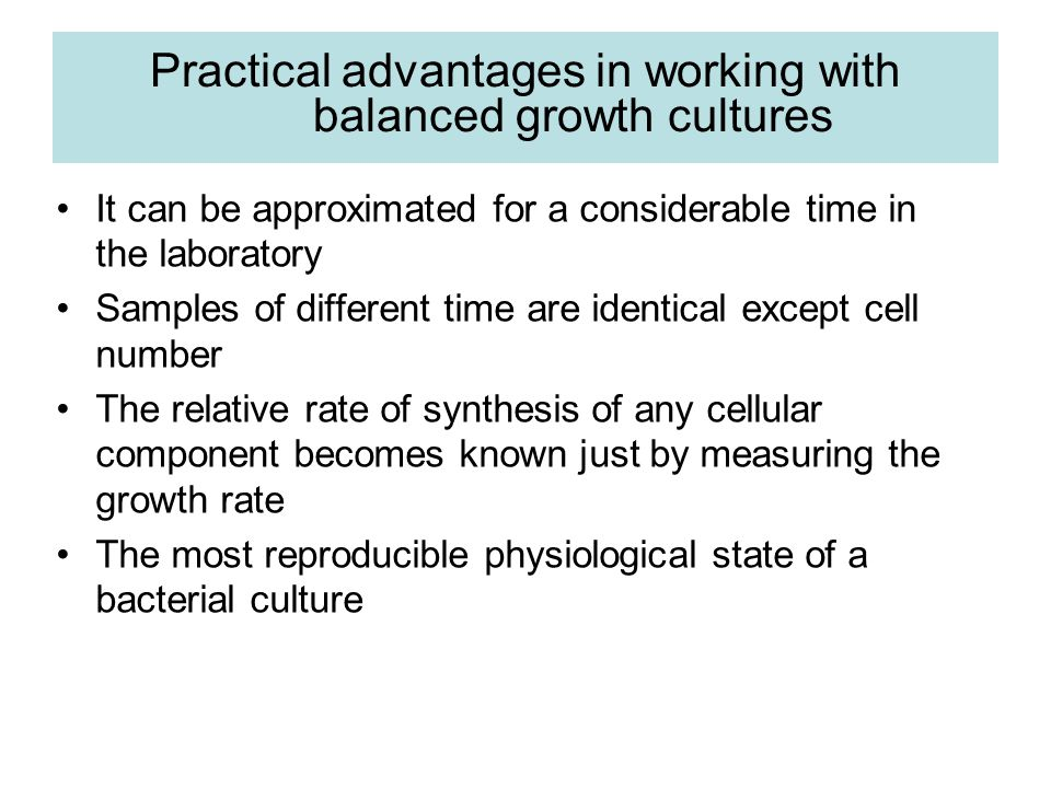 Practical advantages in working with balanced growth cultures It can be approximated for a considerable time in the laboratory Samples of different ti