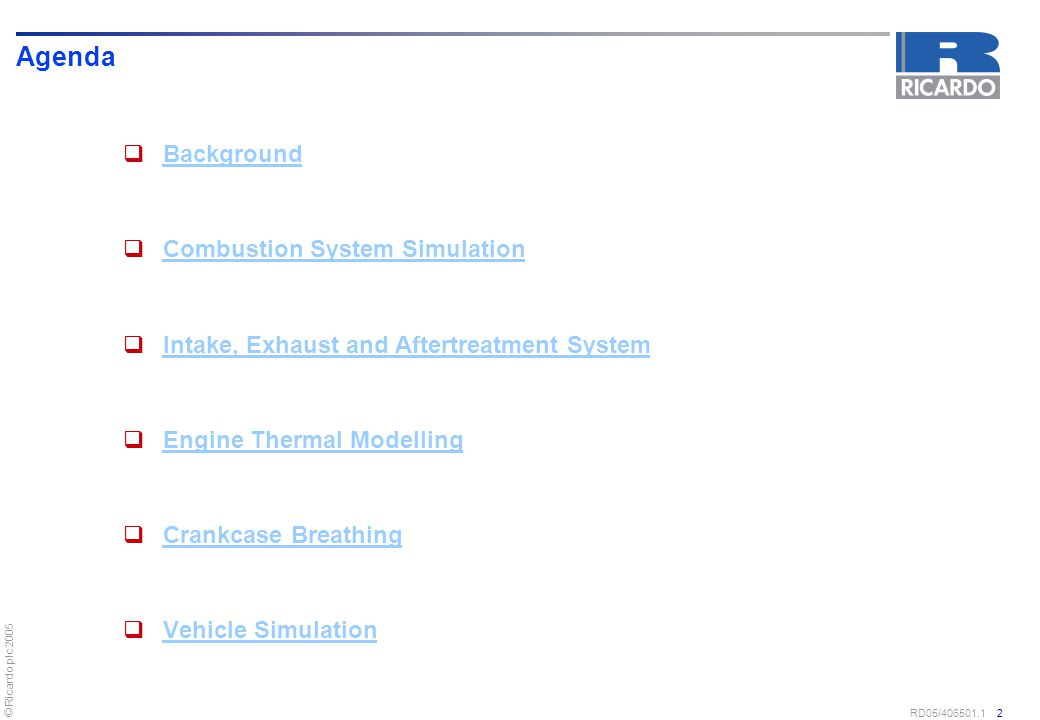 © Ricardo plc 2005 RD05/406501.1 2 Agenda  Background Background  Combustion System Simulation Combustion System Simulation  Intake, Exhaust and Af