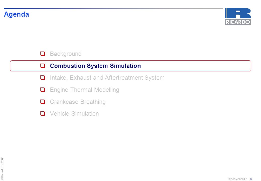 © Ricardo plc 2005 RD05/406501.1 6 Combustion System Simulation  Combustion system tools and techniques research forms primary stages in application of simulation to combustion system development  Tools and techniques allow predictive application of some modelling technology to development Ongoing detailed tools and techniques programme measuring gasoline and diesel fuel spray behaviour under realistic engine operating conditions Experimental techniques to measure fundamental physical processes for basic validation of CFD codes Development of modelling processes following fundamental validation for application to engineering programmes Continual process of methodology evolution and development with validation against test programmes where applicable