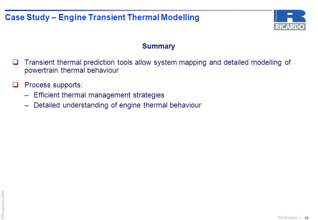 © Ricardo plc 2005 RD05/406501.1 65 Case Study – Engine Transient Thermal Modelling  Transient thermal prediction tools allow system mapping and deta