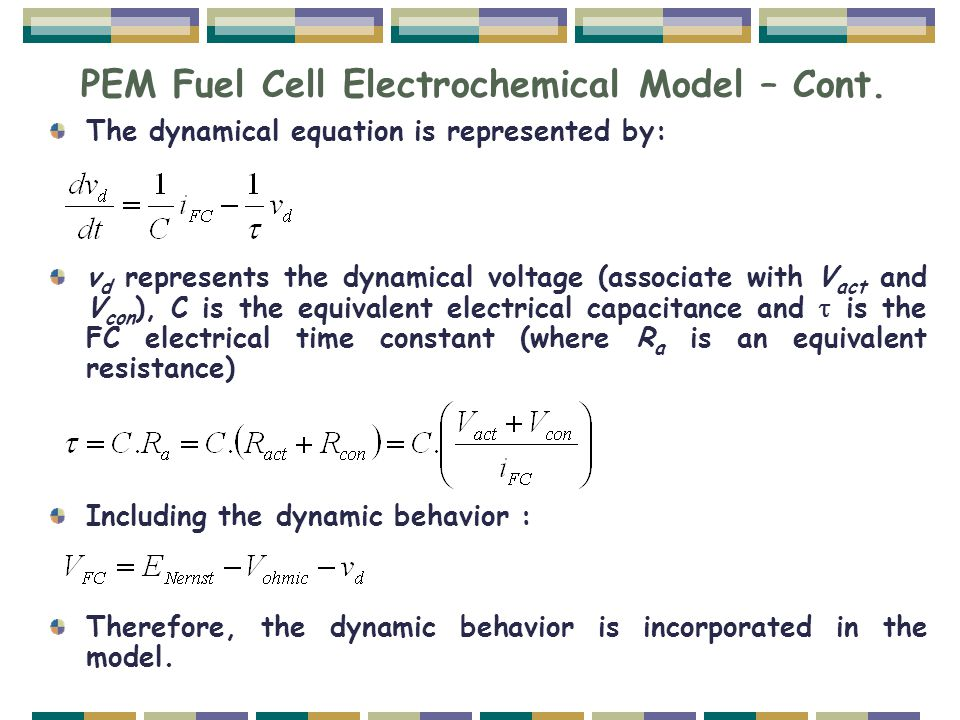 PEM Fuel Cell Electrochemical Model – Cont. The dynamical equation is represented by: v d represents the dynamical voltage (associate with V act and V