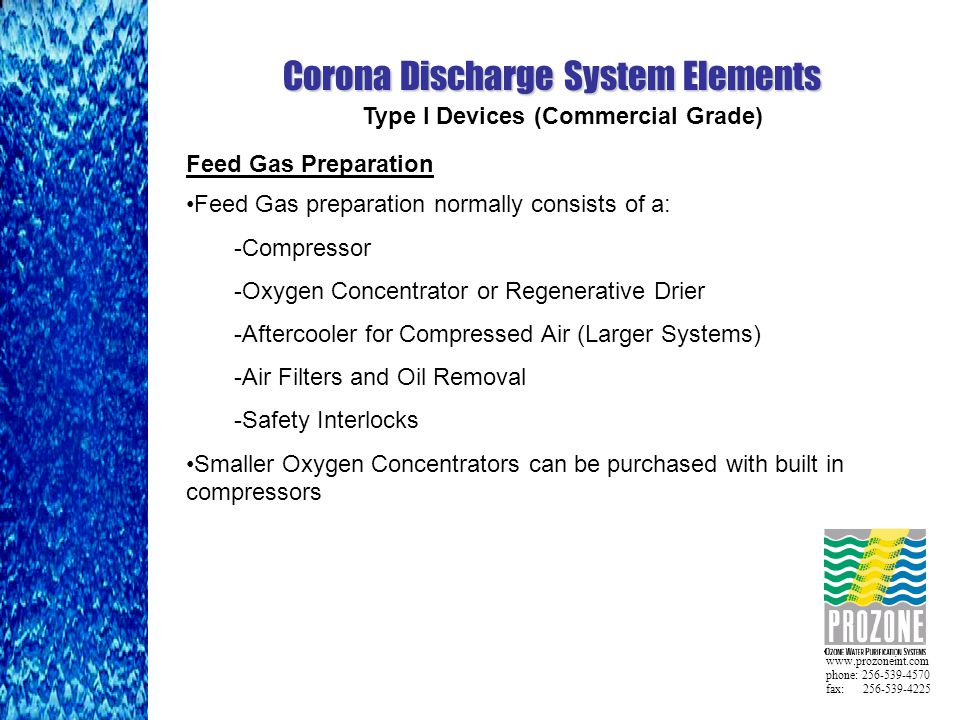 www.prozoneint.com phone: 256-539-4570 fax: 256-539-4225 Corona Discharge System Elements Feed Gas Preparation Feed Gas preparation normally consists of a: -Compressor -Oxygen Concentrator or Regenerative Drier -Aftercooler for Compressed Air (Larger Systems) -Air Filters and Oil Removal -Safety Interlocks Smaller Oxygen Concentrators can be purchased with built in compressors Type I Devices (Commercial Grade)