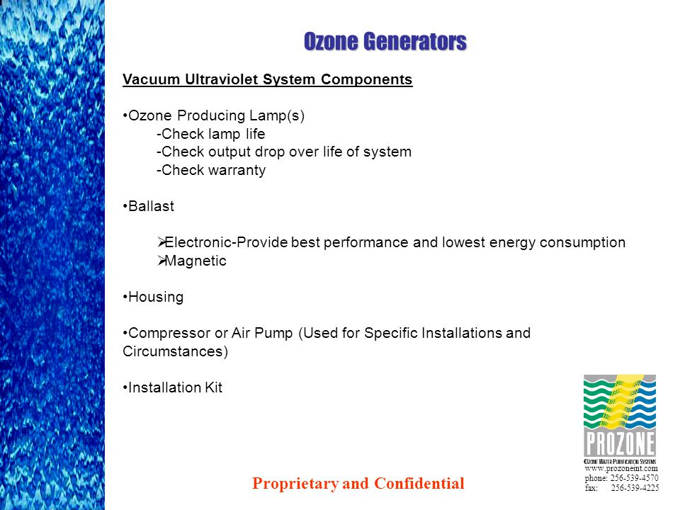 www.prozoneint.com phone: 256-539-4570 fax: 256-539-4225 Ozone Generators Vacuum Ultraviolet System Components Ozone Producing Lamp(s) -Check lamp life -Check output drop over life of system -Check warranty Ballast  Electronic-Provide best performance and lowest energy consumption  Magnetic Housing Compressor or Air Pump (Used for Specific Installations and Circumstances) Installation Kit Proprietary and Confidential