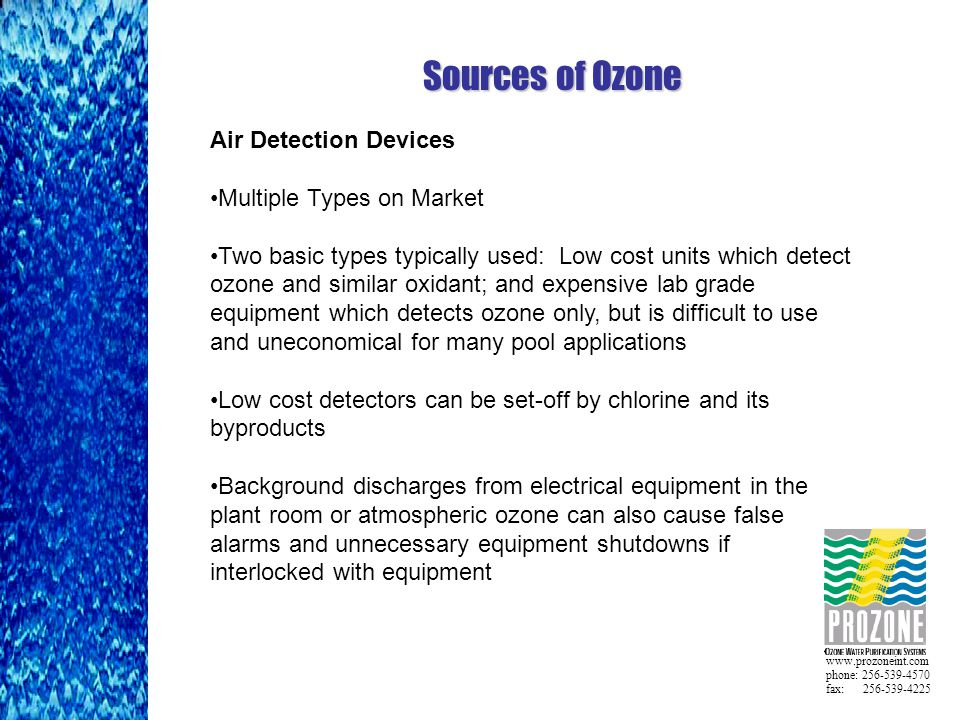 www.prozoneint.com phone: 256-539-4570 fax: 256-539-4225 Sources of Ozone Air Detection Devices Multiple Types on Market Two basic types typically used: Low cost units which detect ozone and similar oxidant; and expensive lab grade equipment which detects ozone only, but is difficult to use and uneconomical for many pool applications Low cost detectors can be set-off by chlorine and its byproducts Background discharges from electrical equipment in the plant room or atmospheric ozone can also cause false alarms and unnecessary equipment shutdowns if interlocked with equipment