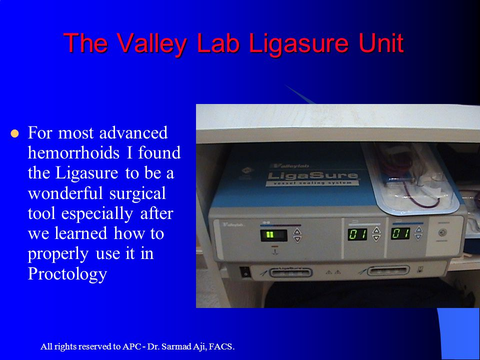All rights reserved to APC - Dr. Sarmad Aji, FACS. The Valley Lab Ligasure Unit The Valley Lab Ligasure Unit For most advanced hemorrhoids I found the