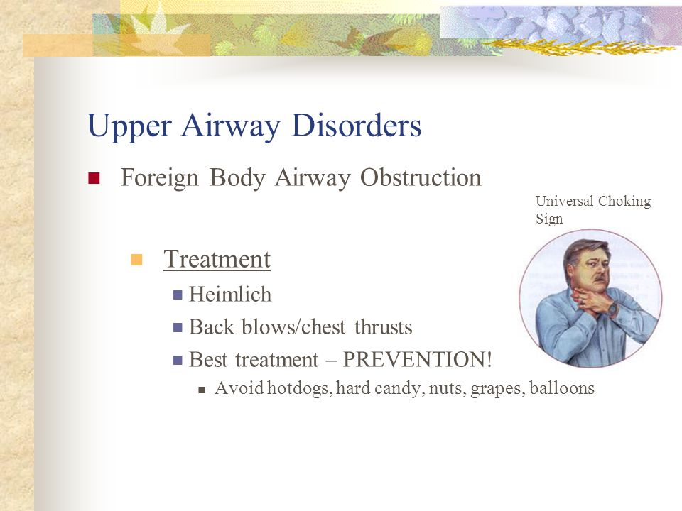 Upper Airway Disorders Foreign Body Airway Obstruction Affects Most common in older infants and children 1 –3 yrs. Clinical Picture Gagging, refusal t