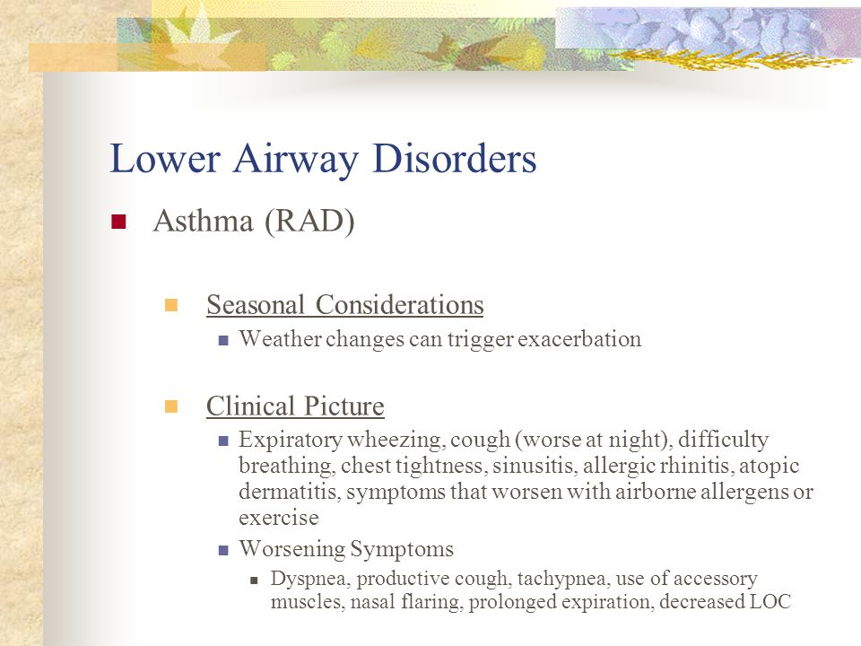 Lower Airway Disorders Asthma ( RAD) Most common chronic disease in kids Classified by severity (based on symptom frequency, use of medications, night