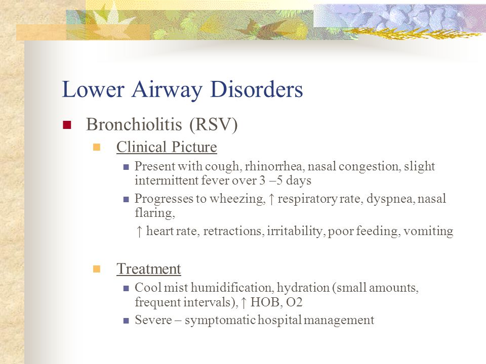 Lower Airway Disorders Bronchiolitis (RSV) Characterized by: Inflammation of the bronchioles Airway edema Increased mucous production Small airway obs