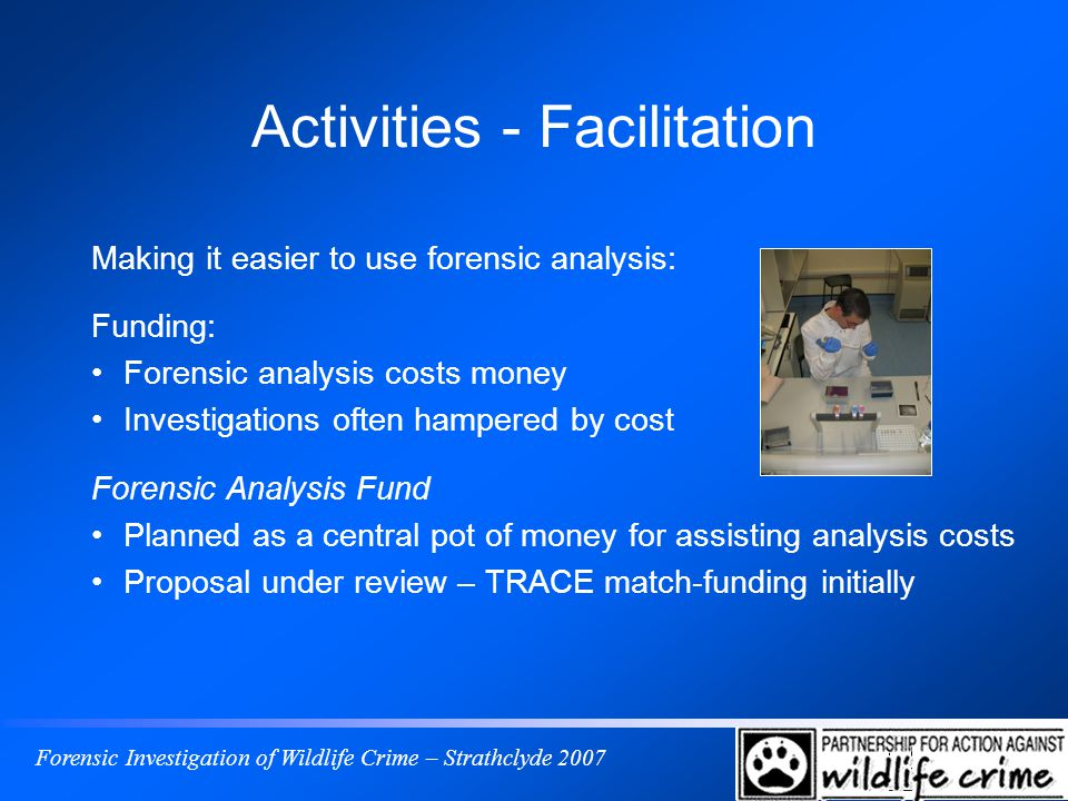 Forensic Investigation of Wildlife Crime – Strathclyde 2007 Activities - Facilitation Making it easier to use forensic analysis: Funding: Forensic ana