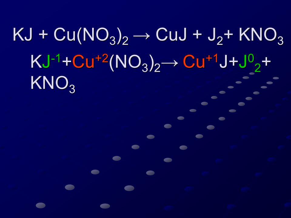 KJ -1 +Cu +2 (NO 3 ) 2 → Cu +1 J+J 0 2 + KNO 3 KJ -1 +Cu +2 (NO 3 ) 2 → Cu +1 J+J 0 2 + KNO 3