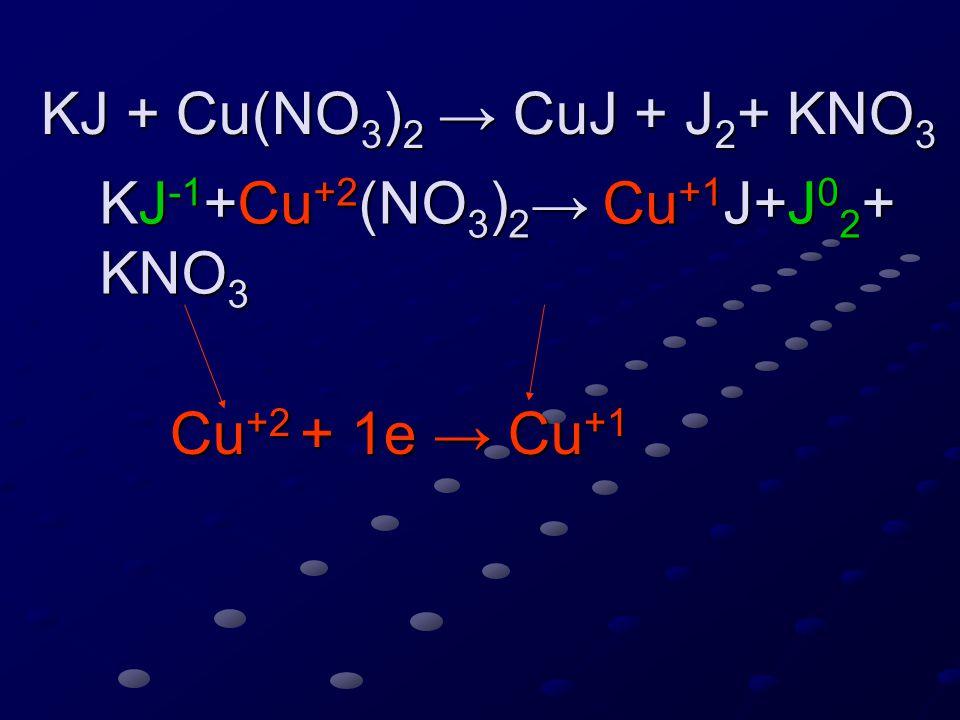 KJ + Cu(NO 3 ) 2 → CuJ + J 2 + KNO 3 KJ + Cu(NO 3 ) 2 → CuJ + J 2 + KNO 3 KJ -1 +Cu +2 (NO 3 ) 2 → Cu +1 J+J 0 2 + KNO 3 KJ -1 +Cu +2 (NO 3 ) 2 → Cu +1 J+J 0 2 + KNO 3 Cu +2 + 1e → Cu +1