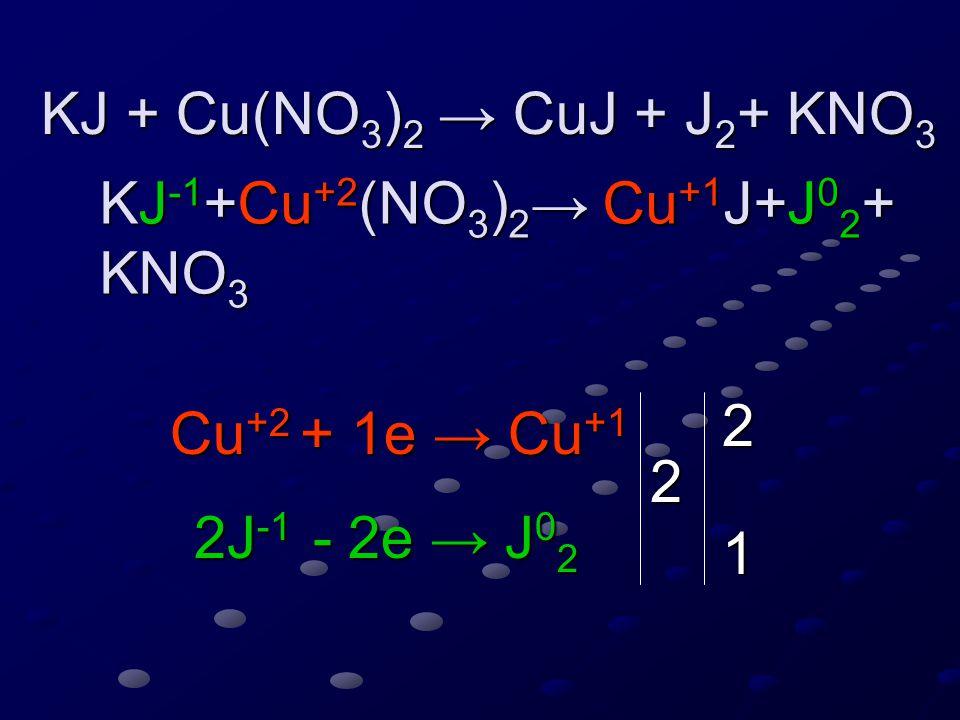 KJ + Cu(NO 3 ) 2 → CuJ + J 2 + KNO 3 KJ + Cu(NO 3 ) 2 → CuJ + J 2 + KNO 3 KJ -1 +Cu +2 (NO 3 ) 2 → Cu +1 J+J 0 2 + KNO 3 KJ -1 +Cu +2 (NO 3 ) 2 → Cu +1 J+J 0 2 + KNO 3 Cu +2 + 1e → Cu +1 2J -1 - 2e → J 0 2 2 2 1