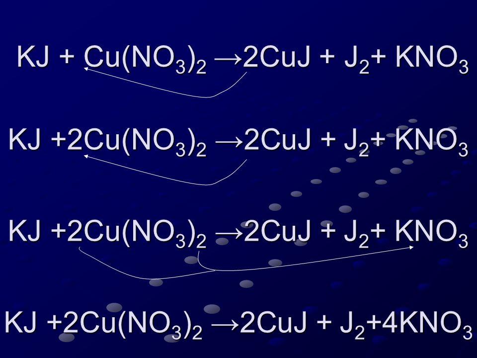 KJ + Cu(NO 3 ) 2 →2CuJ + J 2 + KNO 3 KJ + Cu(NO 3 ) 2 →2CuJ + J 2 + KNO 3 KJ +2Cu(NO 3 ) 2 →2CuJ + J 2 + KNO 3 KJ +2Cu(NO 3 ) 2 →2CuJ + J 2 + KNO 3 KJ +2Cu(NO 3 ) 2 →2CuJ + J 2 +4KNO 3 KJ +2Cu(NO 3 ) 2 →2CuJ + J 2 +4KNO 3