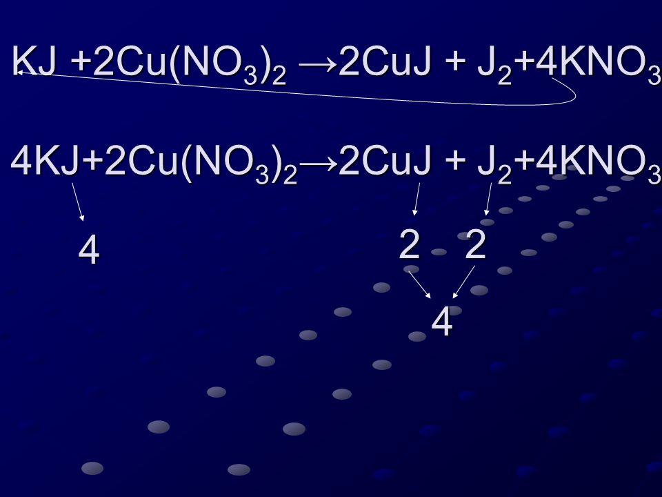 4KJ+2Cu(NO 3 ) 2 →2CuJ + J 2 +4KNO 3 4KJ+2Cu(NO 3 ) 2 →2CuJ + J 2 +4KNO 3 4 22 4