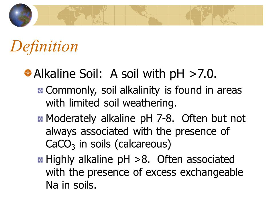 Definition Alkaline Soil: A soil with pH >7.0. Commonly, soil alkalinity is found in areas with limited soil weathering. Moderately alkaline pH 7-8. O