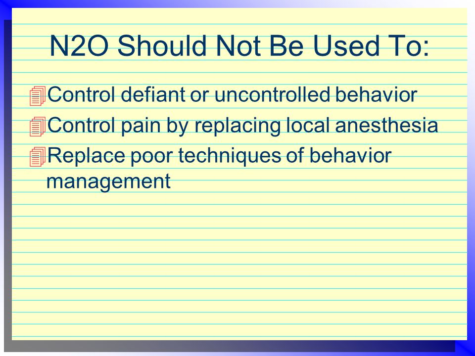 N2O Should Be Used To:  Ease fears and anxieties  Aid in the treatment of special patients  Increase tolerance for longer appointments  Raise the