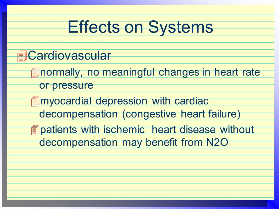 Effects on Systems  CNS - primary system effected by N2O  Respiratory  respiratory rate increase  decrease tidal volume  N2O potentiates respirat