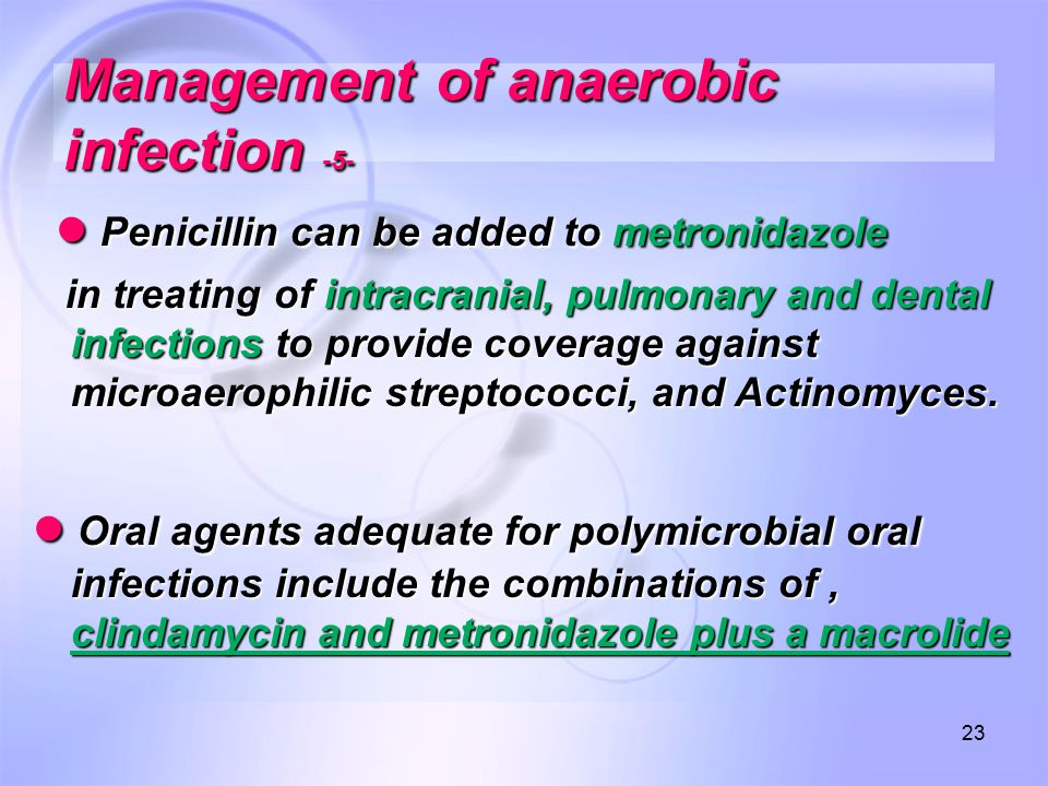 23 Management of anaerobic infection -5- ● Penicillin can be added to metronidazole ● Penicillin can be added to metronidazole in treating of intracranial, pulmonary and dental infections to provide coverage against microaerophilic streptococci, and Actinomyces.