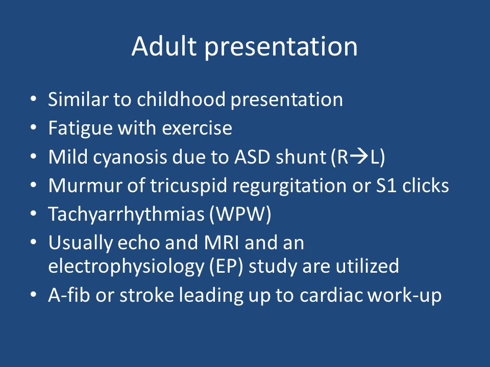 Adult presentation Similar to childhood presentation Fatigue with exercise Mild cyanosis due to ASD shunt (R  L) Murmur of tricuspid regurgitation or S1 clicks Tachyarrhythmias (WPW) Usually echo and MRI and an electrophysiology (EP) study are utilized A-fib or stroke leading up to cardiac work-up