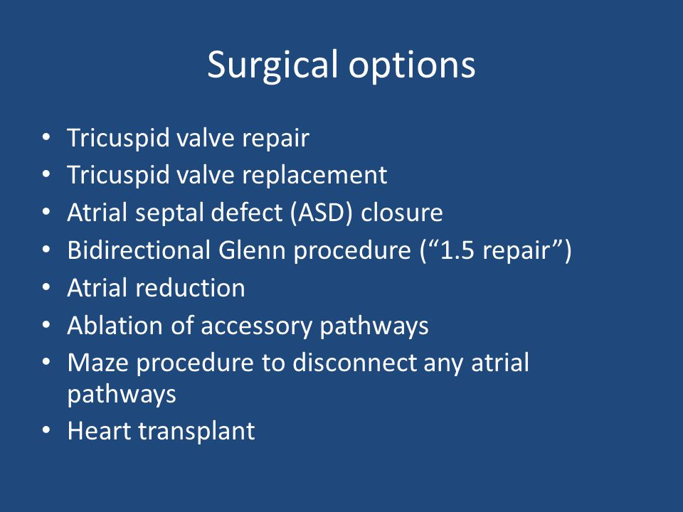 Surgical options Tricuspid valve repair Tricuspid valve replacement Atrial septal defect (ASD) closure Bidirectional Glenn procedure ( 1.5 repair ) Atrial reduction Ablation of accessory pathways Maze procedure to disconnect any atrial pathways Heart transplant