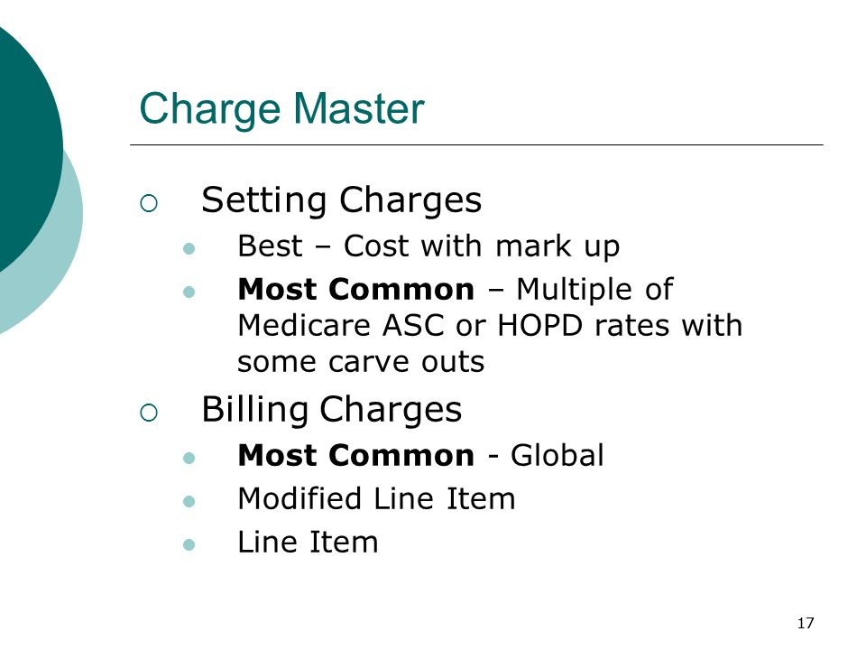 17 Charge Master  Setting Charges Best – Cost with mark up Most Common – Multiple of Medicare ASC or HOPD rates with some carve outs  Billing Charges Most Common - Global Modified Line Item Line Item